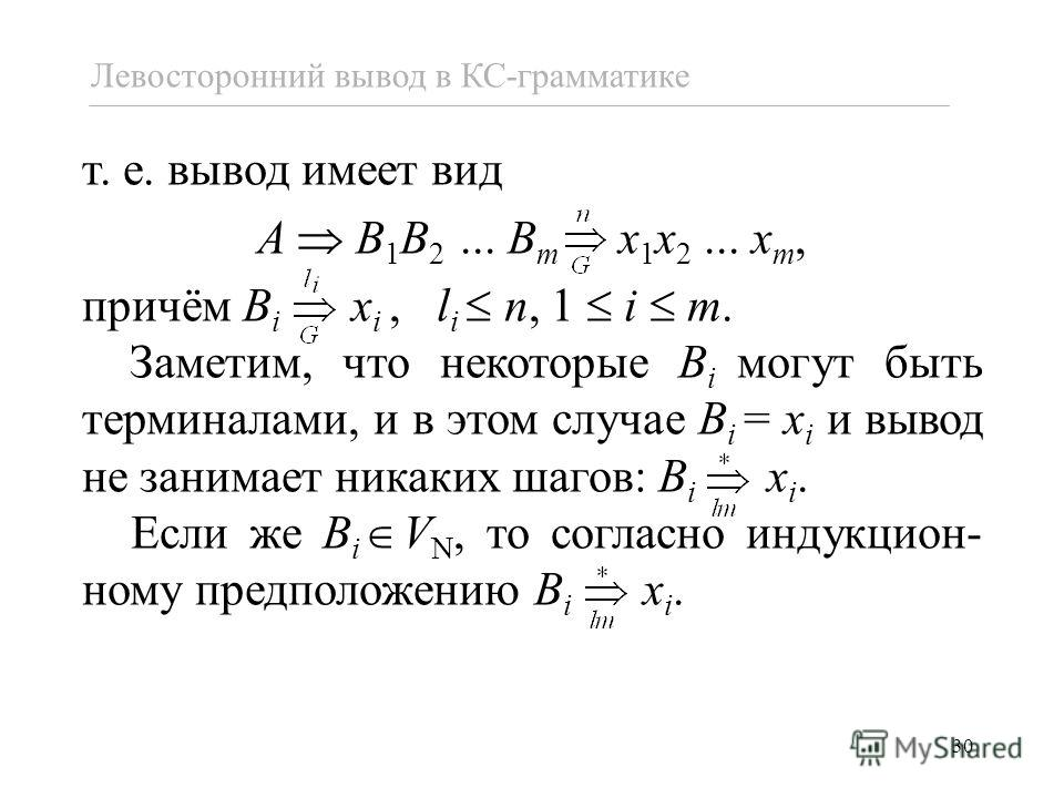 30 т. е. вывод имеет вид A B 1 B 2... B m x 1 x 2... x m, причём B i x i, l i n, 1 i m. Заметим, что некоторые B i могут быть терминалами, и в этом случае B i = x i и вывод не занимает никаких шагов: B i x i. Если же B i V N, то согласно индукцион- н