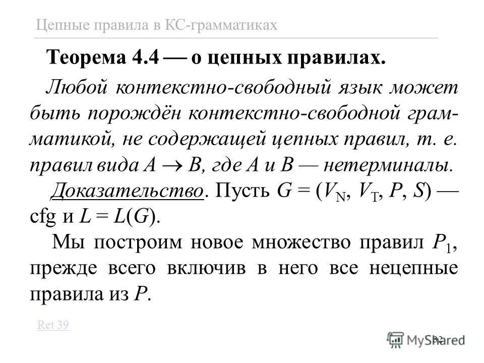 32 Теорема 4.4 о цепных правилах. Любой контекстно-свободный язык может быть порождён контекстно-свободной грам- матикой, не содержащей цепных правил, т. е. правил вида A B, где A и B нетерминалы. Доказательство. Пусть G = (V N, V T, P, S) cfg и L =