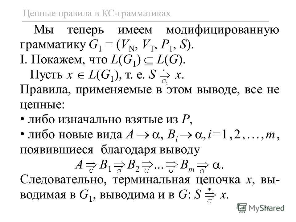 34 Цепные правила в КС-грамматиках Мы теперь имеем модифицированную грамматику G 1 = (V N, V T, P 1, S). I. Покажем, что L(G 1 ) L(G). Пусть x L(G 1 ), т. е. S x. Правила, применяемые в этом выводе, все не цепные: либо изначально взятые из P, либо но