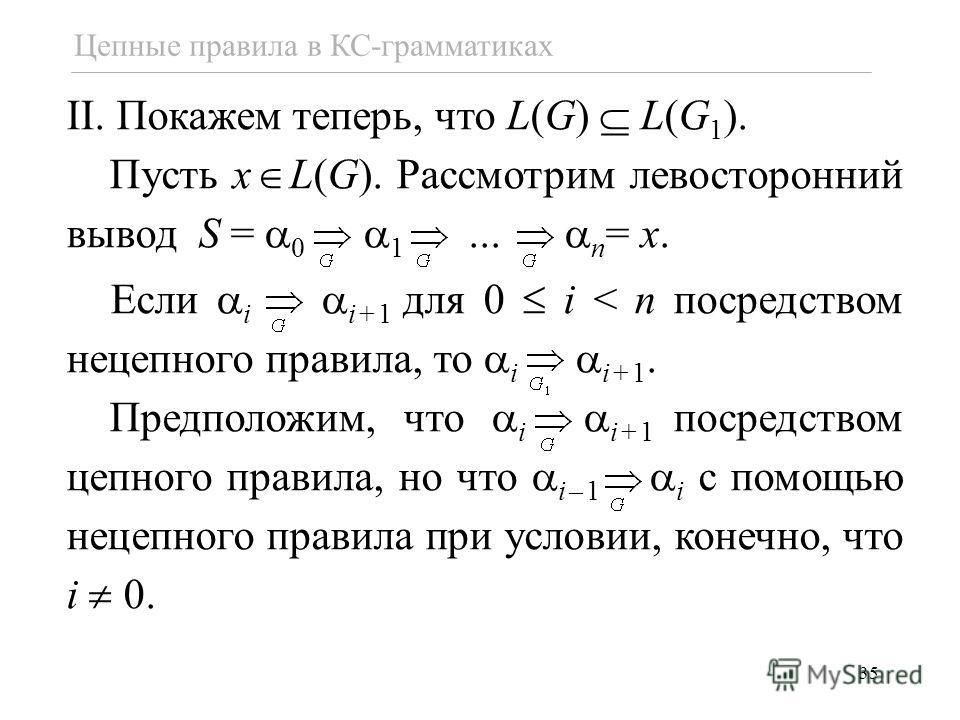 35 Цепные правила в КС-грамматиках II. Покажем теперь, что L(G) L(G 1 ). Пусть x L(G). Рассмотрим левосторонний вывод S = 0 1... n = x. Если i i+1 для 0 i < n посредством нецепного правила, то i i+1. Предположим, что i i+1 посредством цепного правила