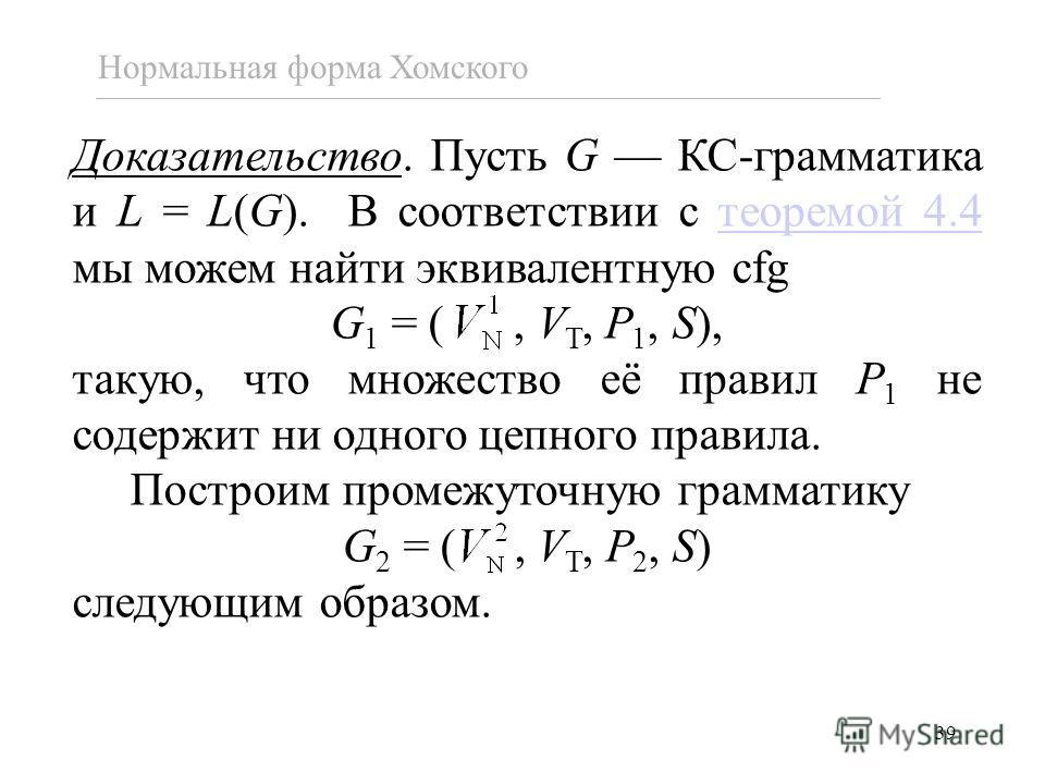 39 Нормальная форма Хомского Доказательство. Пусть G КС-грамматика и L = L(G). В соответствии с теоремой 4.4 мы можем найти эквивалентную cfgтеоремой 4.4 G 1 = (, V T, P 1, S), такую, что множество её правил P 1 не содержит ни одного цепного правила.