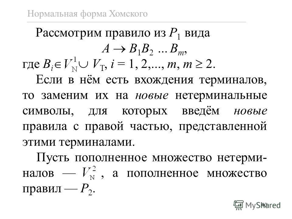 40 Нормальная форма Хомского Рассмотрим правило из P 1 вида A B 1 B 2... B m, где B i V T, i = 1, 2,..., m, m 2. Если в нём есть вхождения терминалов, то заменим их на новые нетерминальные символы, для которых введём новые правила с правой частью, пр