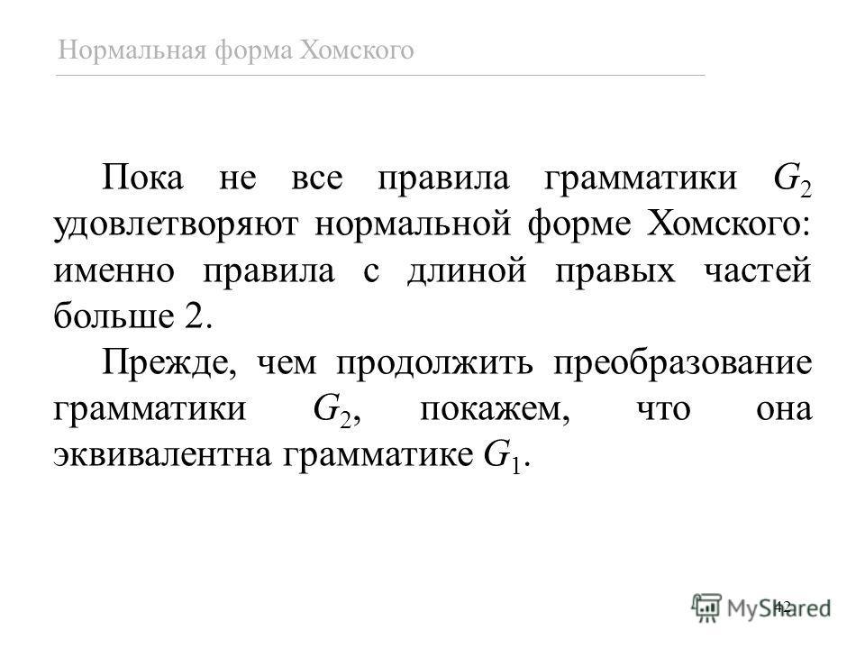 42 Пока не все правила грамматики G 2 удовлетворяют нормальной форме Хомского: именно правила с длиной правых частей больше 2. Прежде, чем продолжить преобразование грамматики G 2, покажем, что она эквивалентна грамматике G 1. Нормальная форма Хомско