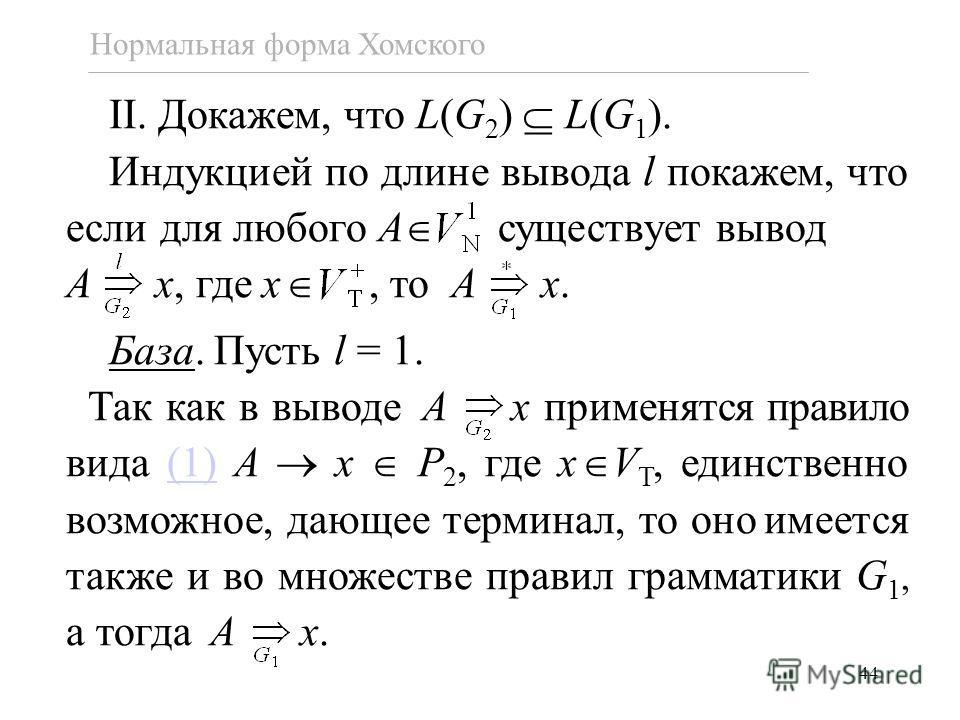 44 Нормальная форма Хомского II. Докажем, что L(G 2 ) L(G 1 ). Индукцией по длине вывода l покажем, что если для любого A существует вывод A x, где x, то A x. База. Пусть l = 1. Так как в выводе A x применятся правило вида (1) A x P 2, где x V T, еди