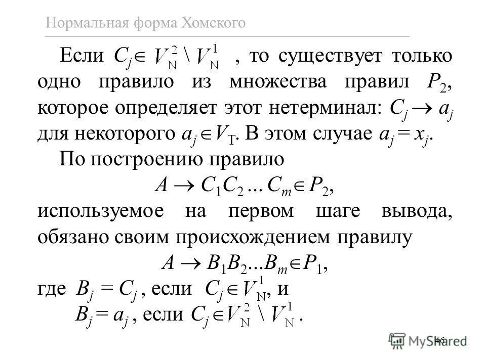 46 Нормальная форма Хомского Если C j \, то существует только одно правило из множества правил P 2, которое определяет этот нетерминал: C j a j для некоторого a j V T. В этом случае a j = x j. По построению правило A C 1 C 2... C m P 2, используемое