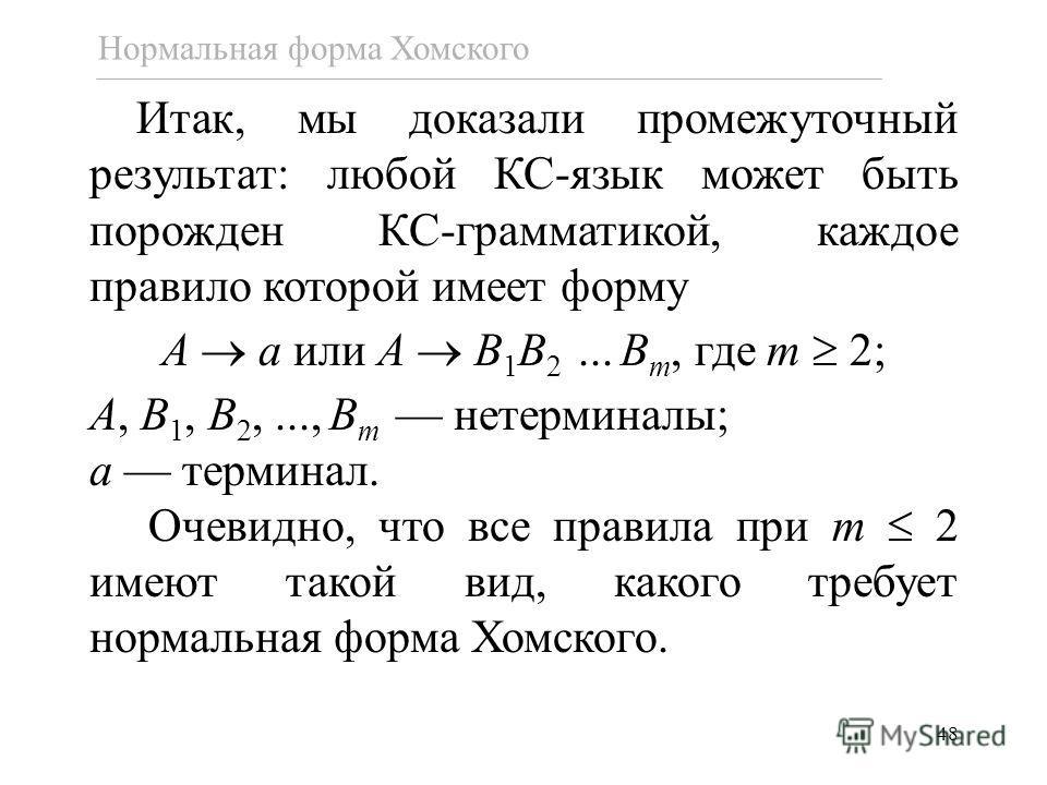 48 Итак, мы доказали промежуточный результат: любой КС-язык может быть порожден КС-грамматикой, каждое правило которой имеет форму A a или A B 1 B 2... B m, где m 2; A, B 1, B 2,..., B m нетерминалы; a терминал. Очевидно, что все правила при m 2 имею