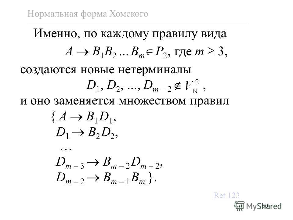 50 Нормальная форма Хомского Именно, по каждому правилу вида A B 1 B 2... B m P 2, где m 3, создаются новые нетерминалы D 1, D 2,..., D m – 2, и оно заменяется множеством правил { A B 1 D 1, D 1 B 2 D 2, … D m – 3 B m – 2 D m – 2, D m – 2 B m – 1 B m