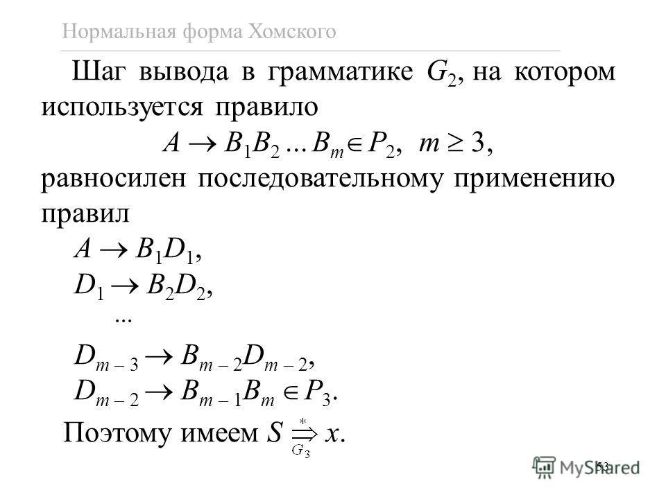 53 Нормальная форма Хомского Шаг вывода в грамматике G 2, на котором используется правило A B 1 B 2... B m P 2, m 3, равносилен последовательному применению правил A B 1 D 1, D 1 B 2 D 2, D m – 3 B m – 2 D m – 2, D m – 2 B m – 1 B m P 3. Поэтому имее