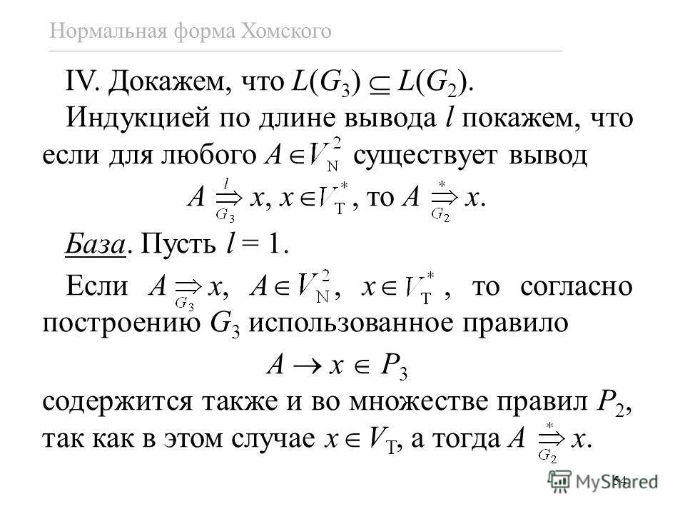 54 Нормальная форма Хомского IV. Докажем, что L(G 3 ) L(G 2 ). Индукцией по длине вывода l покажем, что если для любого A существует вывод A x, x, то A x. База. Пусть l = 1. Если A x, A, x, то согласно построению G 3 использованное правило A x P 3 со