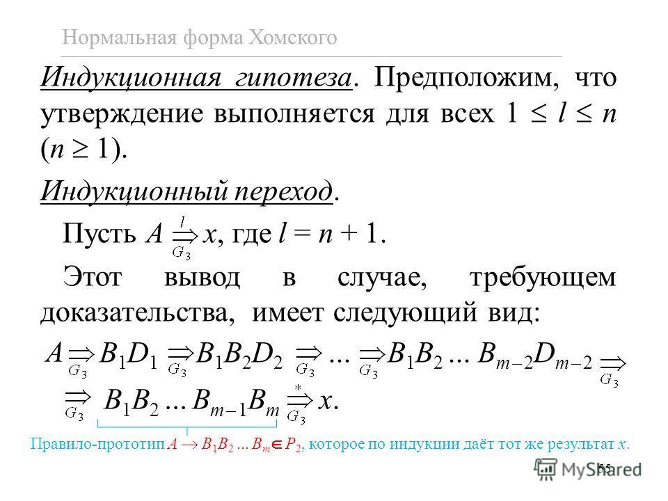 55 Нормальная форма Хомского Индукционная гипотеза. Предположим, что утверждение выполняется для всех 1 l n (n 1). Индукционный переход. Пусть A x, где l = n + 1. Этот вывод в случае, требующем доказательства, имеет следующий вид: B 1 D 1 B 1 B 2 D 2