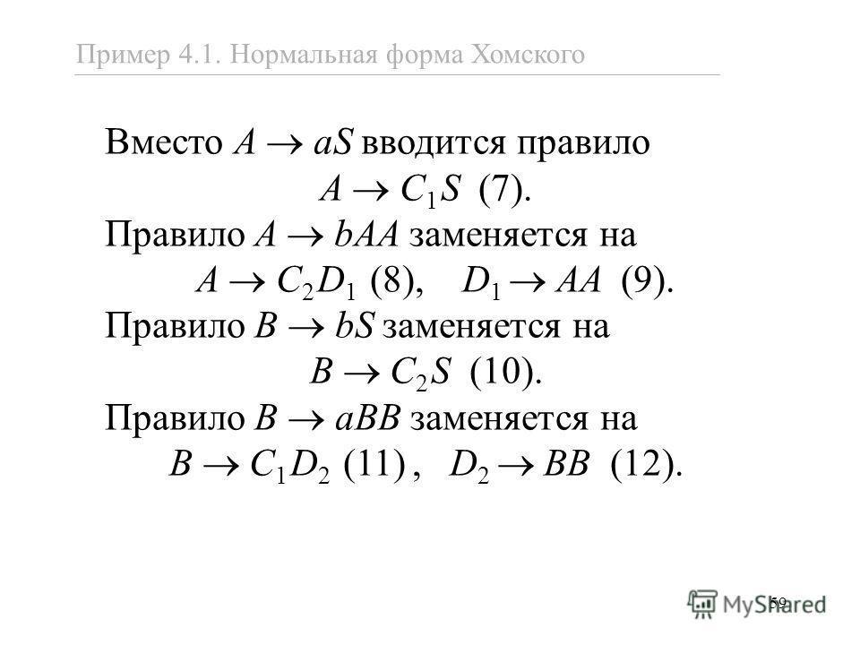 59 Вместо A aS вводится правило A С 1 S (7). Правило A bAA заменяется на A С 2 D 1 (8), D 1 AA (9). Правило B bS заменяется на B С 2 S (10). Правило B aBB заменяется на B С 1 D 2 (11), D 2 BB (12). Пример 4.1. Нормальная форма Хомского