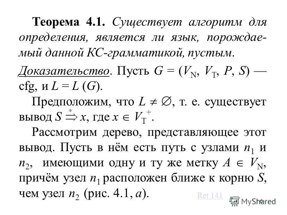 6 Теорема 4.1. Существует алгоритм для определения, является ли язык, порождае- мый данной КС-грамматикой, пустым. Доказательство. Пусть G = (V N, V T, P, S) cfg, и L = L (G). Предположим, что L, т. е. существует вывод S x, где x V T +. Рассмотрим де
