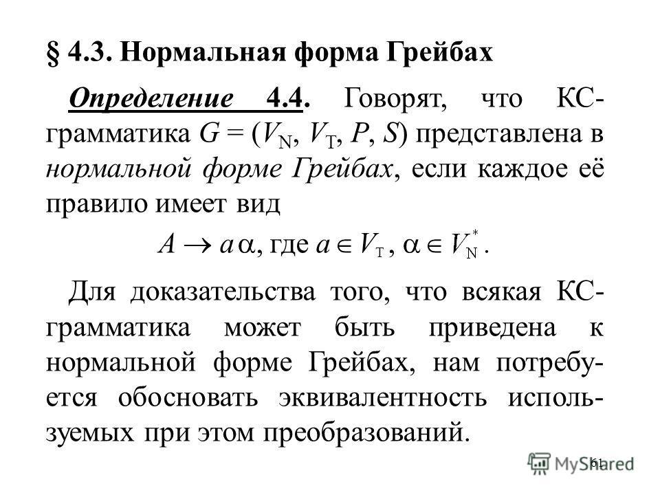 61 § 4.3. Нормальная форма Грейбах Определение 4.4. Говорят, что КС- грамматика G = (V N, V T, P, S) представлена в нормальной форме Грейбах, если каждое её правило имеет вид A a, где a V T,. Для доказательства того, что всякая КС- грамматика может б