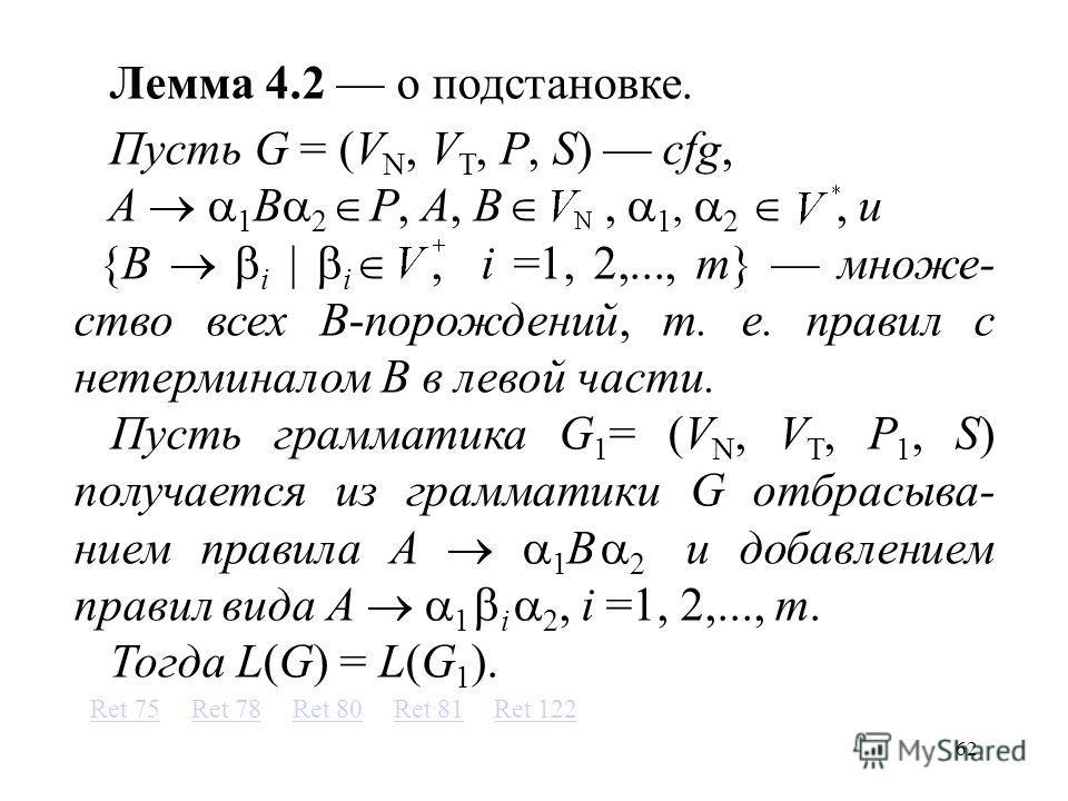 62 Лемма 4.2 о подстановке. Пусть G = (V N, V T, P, S) cfg, A 1 B 2 P, A, B, 1, 2, и {B i i, i =1, 2,..., m} множе- ство всех B-порождений, т. е. правил с нетерминалом B в левой части. Пусть грамматика G 1 = (V N, V T, P 1, S) получается из грамматик