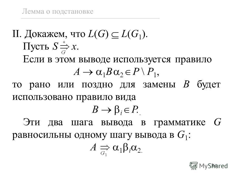 64 Лемма о подстановке II. Докажем, что L(G) L(G 1 ). Пусть S x. Если в этом выводе используется правило A 1 B 2 P \ P 1, то рано или поздно для замены B будет использовано правило вида B i P.. Эти два шага вывода в грамматике G равносильны одному ша