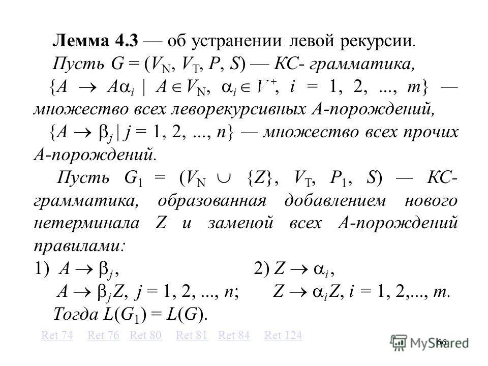 66 Лемма 4.3 об устранении левой рекурсии. Пусть G = (V N, V T, P, S) КС- грамматика, {A A i A V N, i, i = 1, 2,..., m} множество всех леворекурсивных A-порождений, {A j j = 1, 2,..., n} множество всех прочих A-порождений. Пусть G 1 = (V N {Z}, V T,