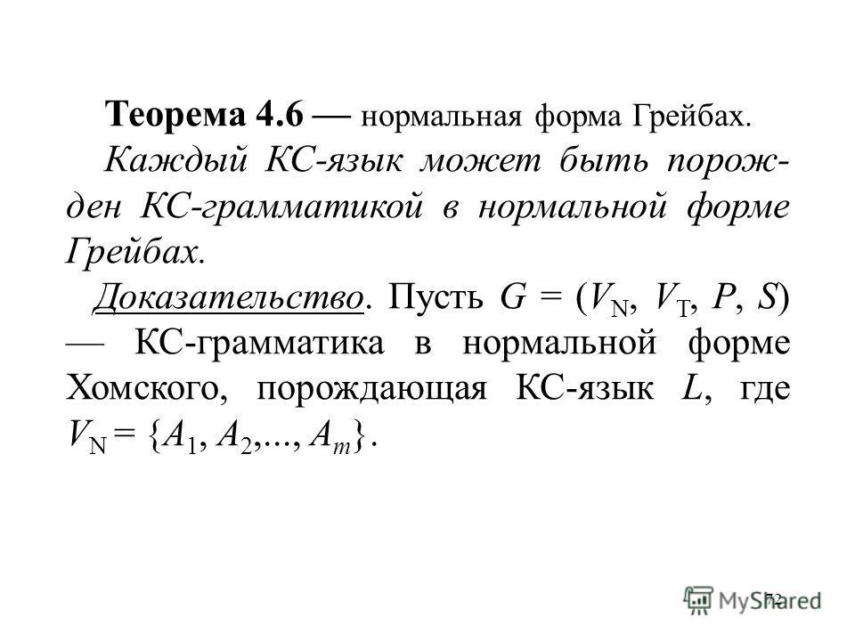 72 Теорема 4.6 нормальная форма Грейбах. Каждый КС-язык может быть порож- ден КС-грамматикой в нормальной форме Грейбах. Доказательство. Пусть G = (V N, V T, P, S) КС-грамматика в нормальной форме Хомского, порождающая КС-язык L, где V N = {A 1, A 2,