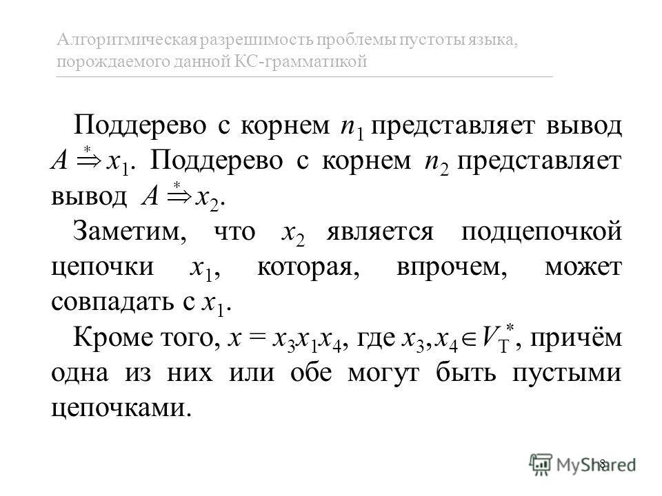 8 Алгоритмическая разрешимость проблемы пустоты языка, порождаемого данной КС-грамматикой Поддерево с корнем n 1 представляет вывод A x 1. Поддерево с корнем n 2 представляет вывод A x 2. Заметим, что x 2 является подцепочкой цепочки x 1, которая, вп