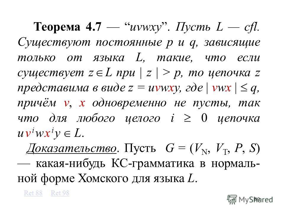 89 Теорема 4.7 uvwxy. Пусть L cfl. Существуют постоянные p и q, зависящие только от языка L, такие, что если существует z L при z > p, то цепочка z представима в виде z = uvwxy, где vwx q, причём v, x одновременно не пусты, так что для любого целого