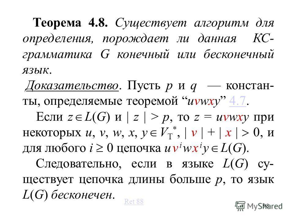 98 Теорема 4.8. Существует алгоритм для определения, порождает ли данная КС- грамматика G конечный или бесконечный язык. Доказательство. Пусть p и q констан- ты, определяемые теоремой uvwxy 4.7.4.7 Если z L(G) и z > p, то z = uvwxy при некоторых u, v