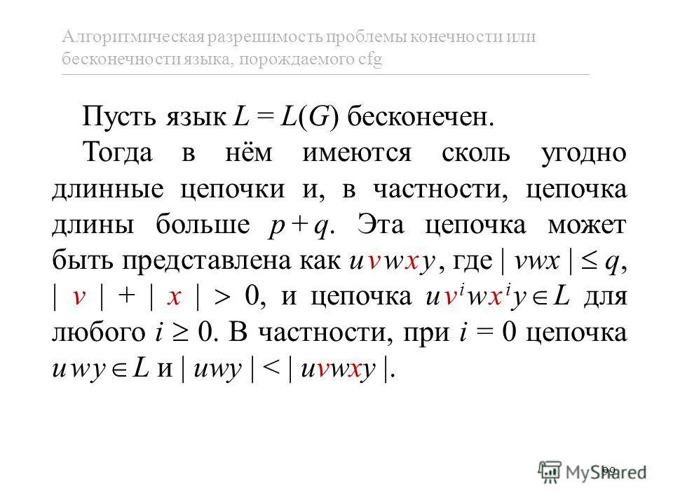99 Пусть язык L = L(G) бесконечен. Тогда в нём имеются сколь угодно длинные цепочки и, в частности, цепочка длины больше p+q. Эта цепочка может быть представлена как uvwxy, где vwx q, v + x 0, и цепочка uv i wx i y L для любого i 0. В частности, при