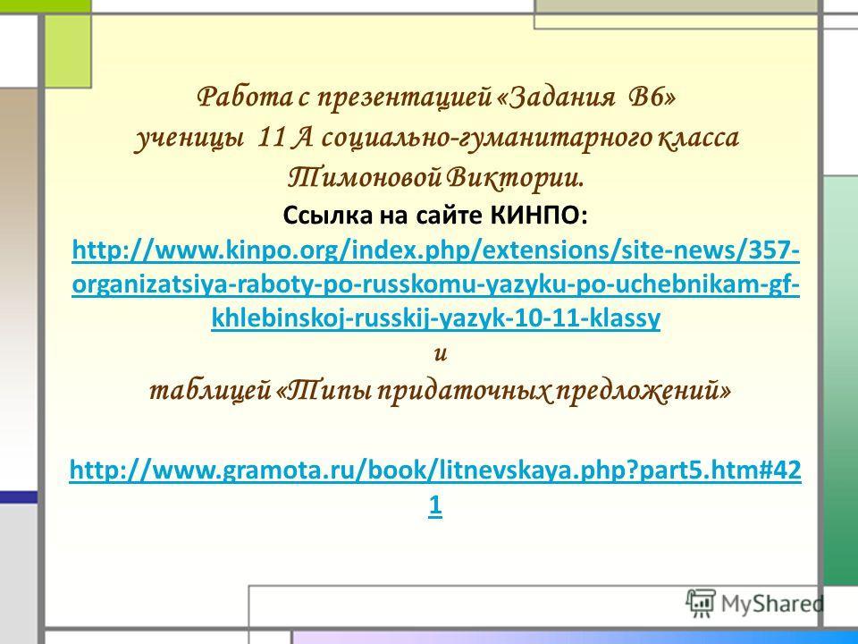 Работа с презентацией «Задания В6» ученицы 11 А социально-гуманитарного класса Тимоновой Виктории. Ссылка на сайте КИНПО: http://www.kinpo.org/index.php/extensions/site-news/357- organizatsiya-raboty-po-russkomu-yazyku-po-uchebnikam-gf- khlebinskoj-r