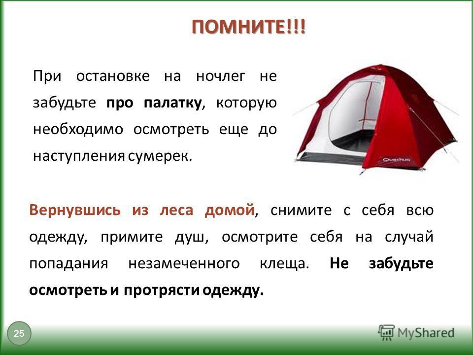 ПОМНИТЕ!!! 25 При остановке на ночлег не забудьте про палатку, которую необходимо осмотреть еще до наступления сумерек. Вернувшись из леса домой, снимите с себя всю одежду, примите душ, осмотрите себя на случай попадания незамеченного клеща. Не забуд