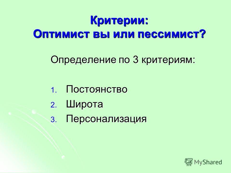 Критерии: Оптимист вы или пессимист? Определение по 3 критериям: 1. Постоянство 2. Широта 3. Персонализация