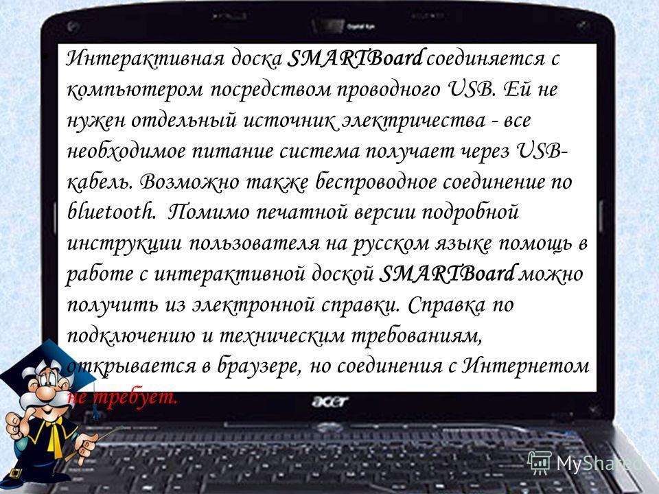Интерактивная доска SMARTBoard соединяется с компьютером посредством проводного USB. Ей не нужен отдельный источник электричества - все необходимое питание система получает через USB- кабель. Возможно также беспроводное соединение по bluetooth. Помим