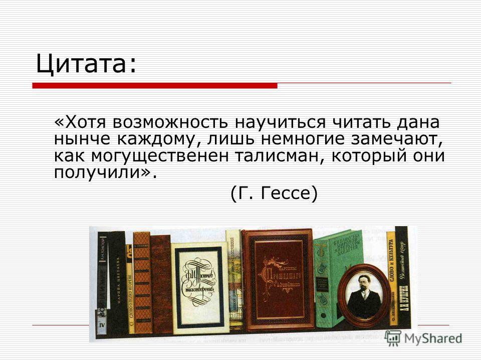 Цитата: «Хотя возможность научиться читать дана нынче каждому, лишь немногие замечают, как могущественен талисман, который они получили». (Г. Гессе)