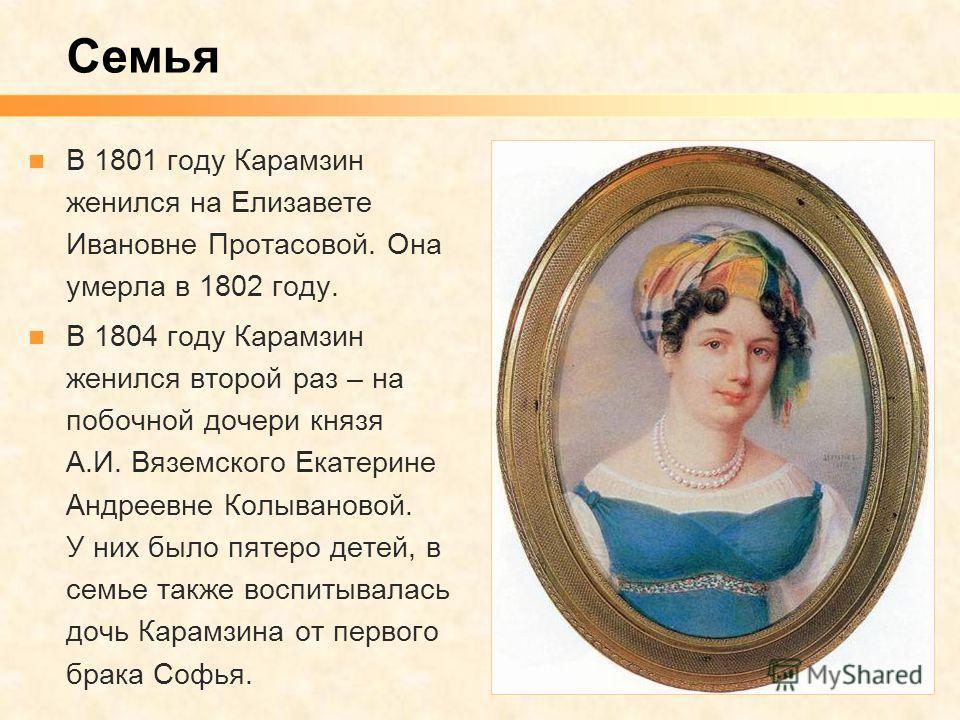 В 1801 году Карамзин женился на Елизавете Ивановне Протасовой. Она умерла в 1802 году. В 1804 году Карамзин женился второй раз – на побочной дочери князя А.И. Вяземского Екатерине Андреевне Колывановой. У них было пятеро детей, в семье также воспитыв