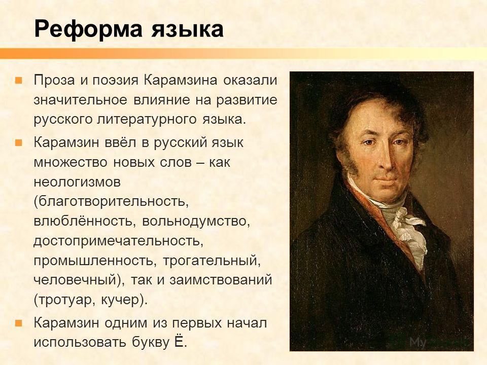 Проза и поэзия Карамзина оказали значительное влияние на развитие русского литературного языка. Карамзин ввёл в русский язык множество новых слов – как неологизмов (благотворительность, влюблённость, вольнодумство, достопримечательность, промышленнос