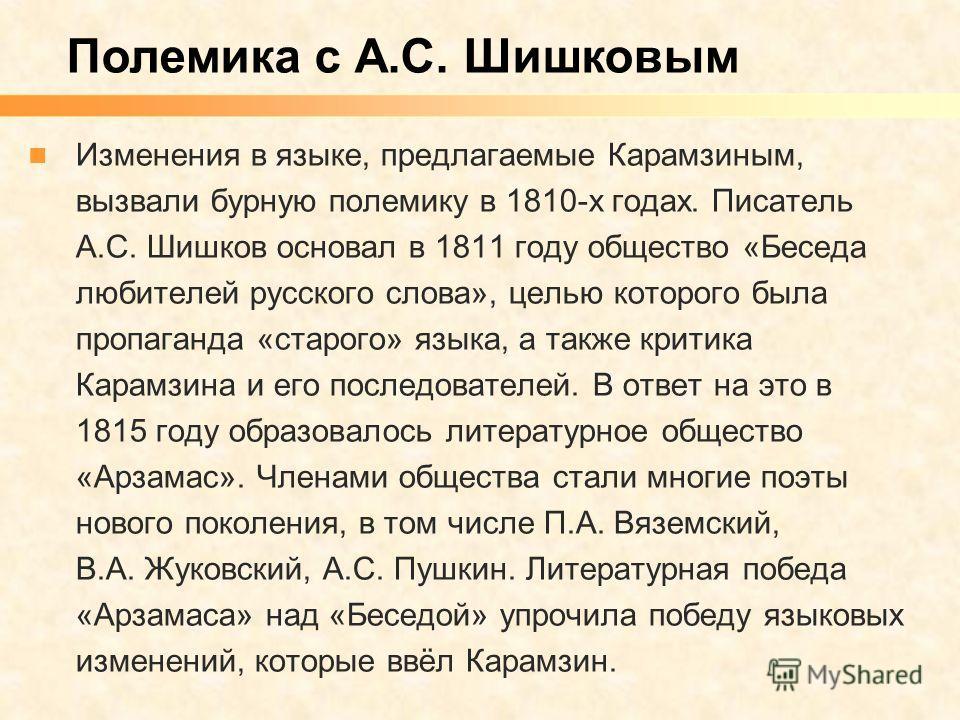 Изменения в языке, предлагаемые Карамзиным, вызвали бурную полемику в 1810-х годах. Писатель А.С. Шишков основал в 1811 году общество «Беседа любителей русского слова», целью которого была пропаганда «старого» языка, а также критика Карамзина и его п