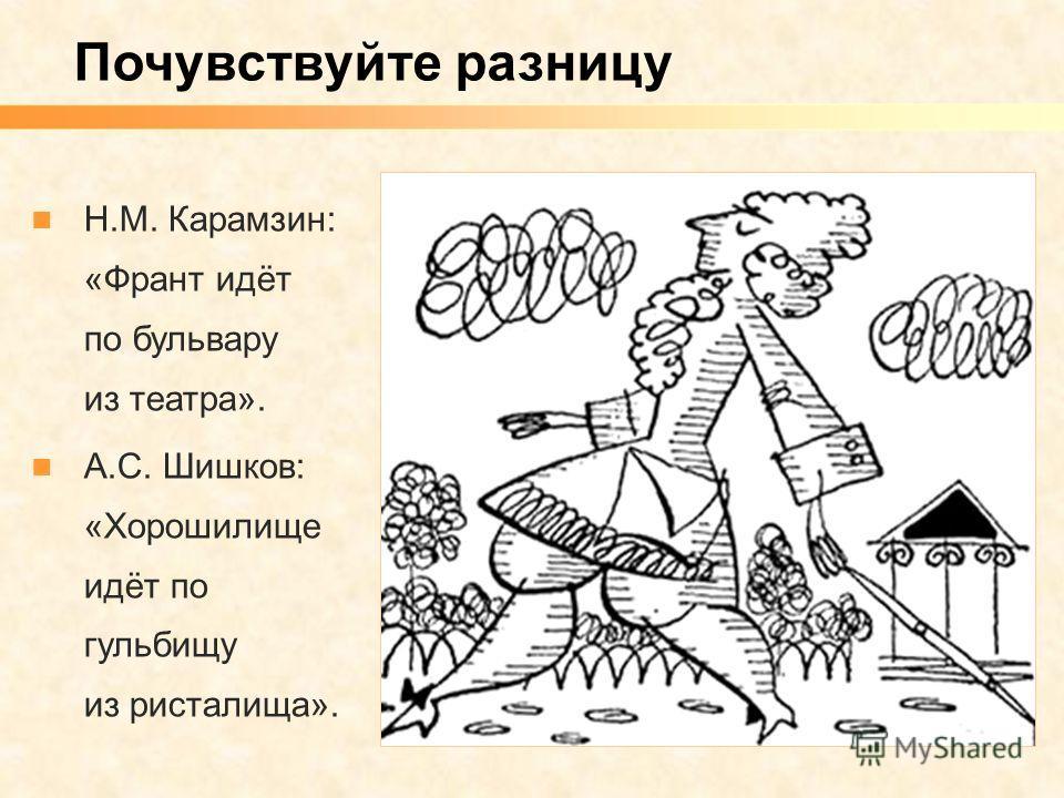 Почувствуйте разницу Н.М. Карамзин: «Франт идёт по бульвару из театра». А.С. Шишков: «Хорошилище идёт по гульбищу из ристалища».