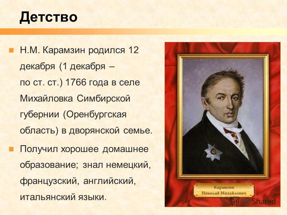 Детство Н.М. Карамзин родился 12 декабря (1 декабря – по ст. ст.) 1766 года в селе Михайловка Симбирской губернии (Оренбургская область) в дворянской семье. Получил хорошее домашнее образование; знал немецкий, французский, английский, итальянский язы