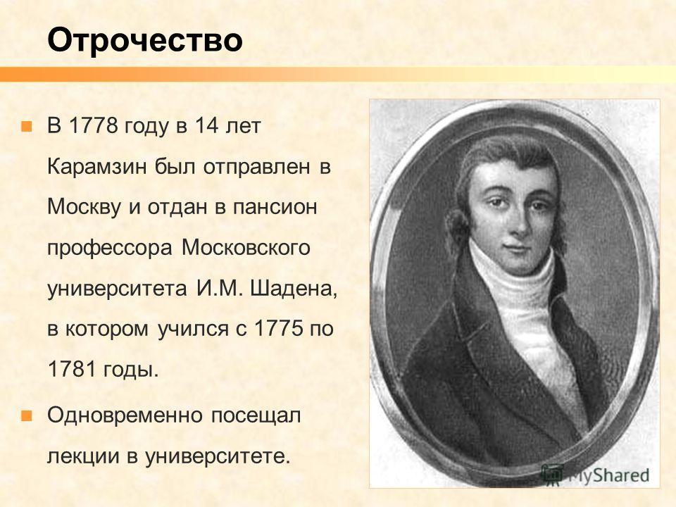 В 1778 году в 14 лет Карамзин был отправлен в Москву и отдан в пансион профессора Московского университета И.М. Шадена, в котором учился с 1775 по 1781 годы. Одновременно посещал лекции в университете. Отрочество