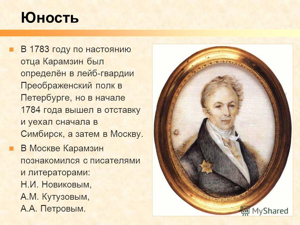 В 1783 году по настоянию отца Карамзин был определён в лейб-гвардии Преображенский полк в Петербурге, но в начале 1784 года вышел в отставку и уехал сначала в Симбирск, а затем в Москву. В Москве Карамзин познакомился с писателями и литераторами: Н.И