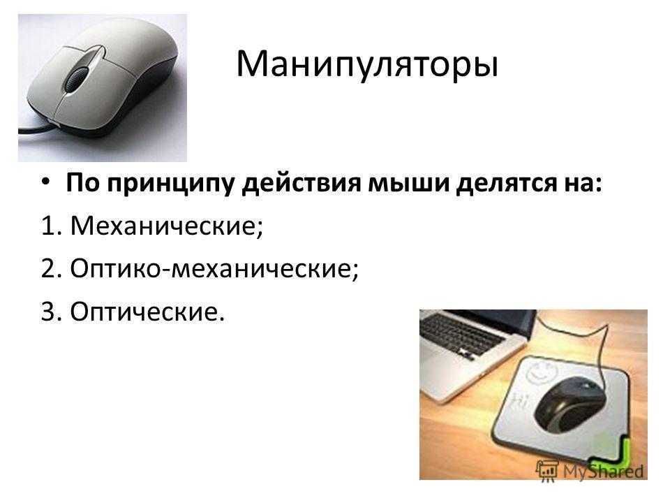 Манипуляторы По принципу действия мыши делятся на: 1. Механические; 2. Оптико-механические; 3. Оптические.