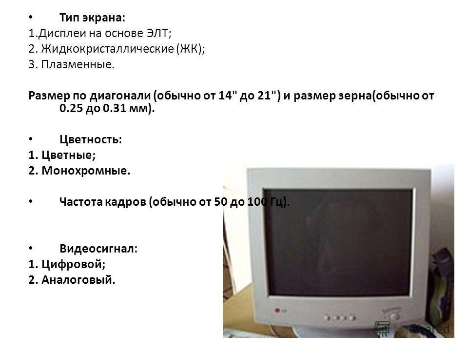 Тип экрана: 1.Дисплеи на основе ЭЛТ; 2. Жидкокристаллические (ЖК); 3. Плазменные. Размер по диагонали (обычно от 14