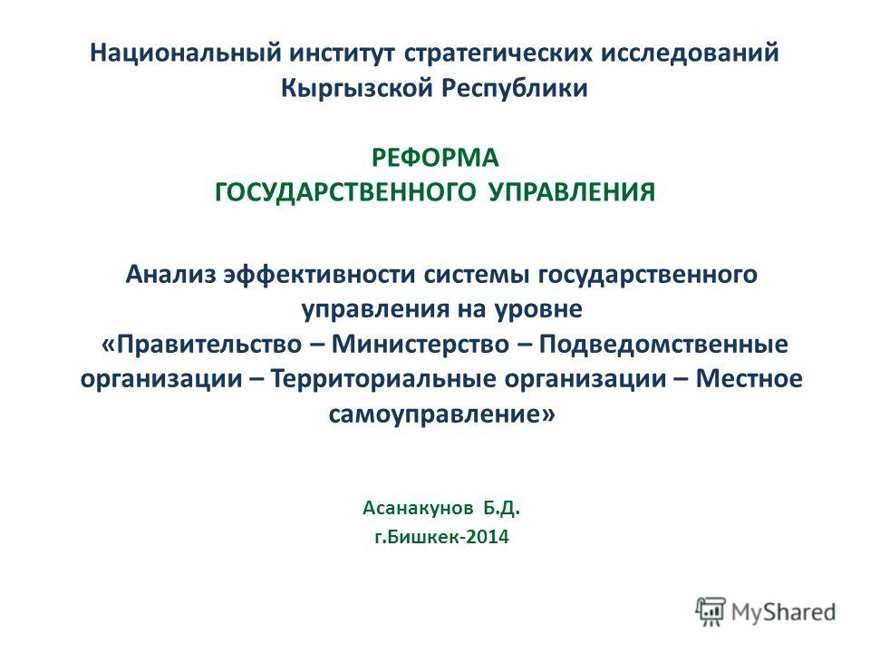Национальный институт стратегических исследований Кыргызской Республики РЕФОРМА ГОСУДАРСТВЕННОГО УПРАВЛЕНИЯ Анализ эффективности системы государственного управления на уровне «Правительство – Министерство – Подведомственные организации – Территориаль