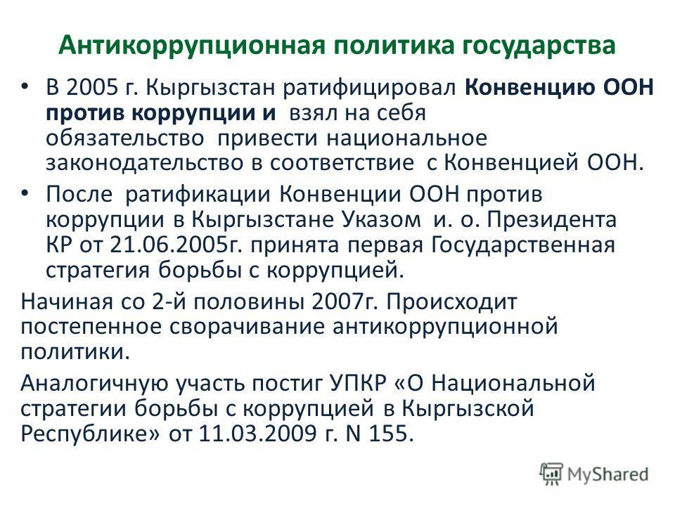В 2005 г. Кыргызстан ратифицировал Конвенцию ООН против коррупции и взял на себя обязательство привести национальное законодательство в соответствие с Конвенцией ООН. После ратификации Конвенции ООН против коррупции в Кыргызстане Указом и. о. Президе