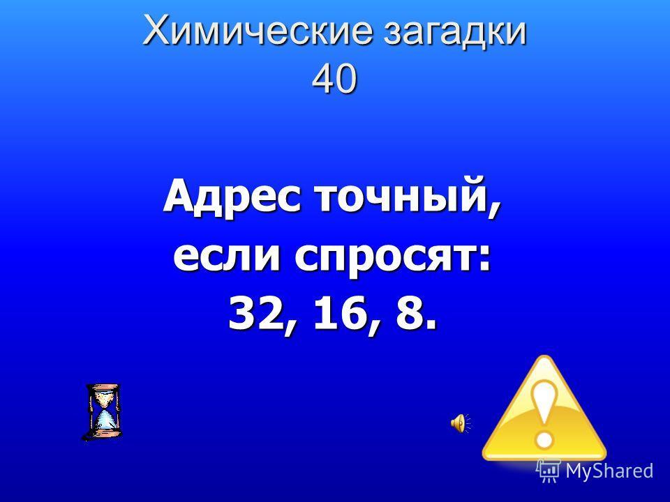 Адрес точный, если спросят: 32, 16, 8. Химические загадки 40