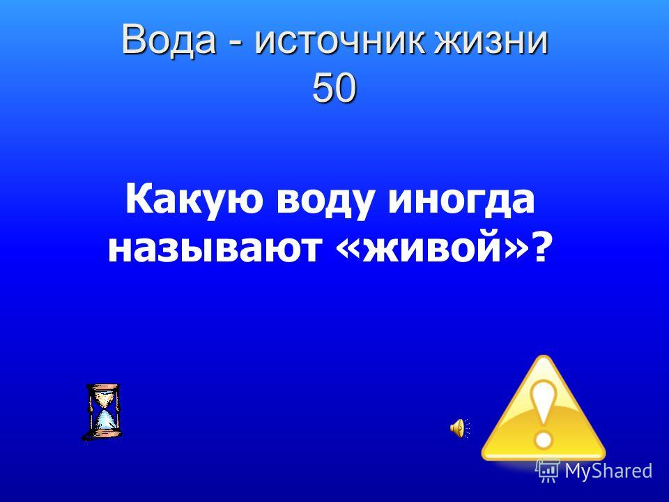 Вода - источник жизни 50 Какую воду иногда называют «живой»?
