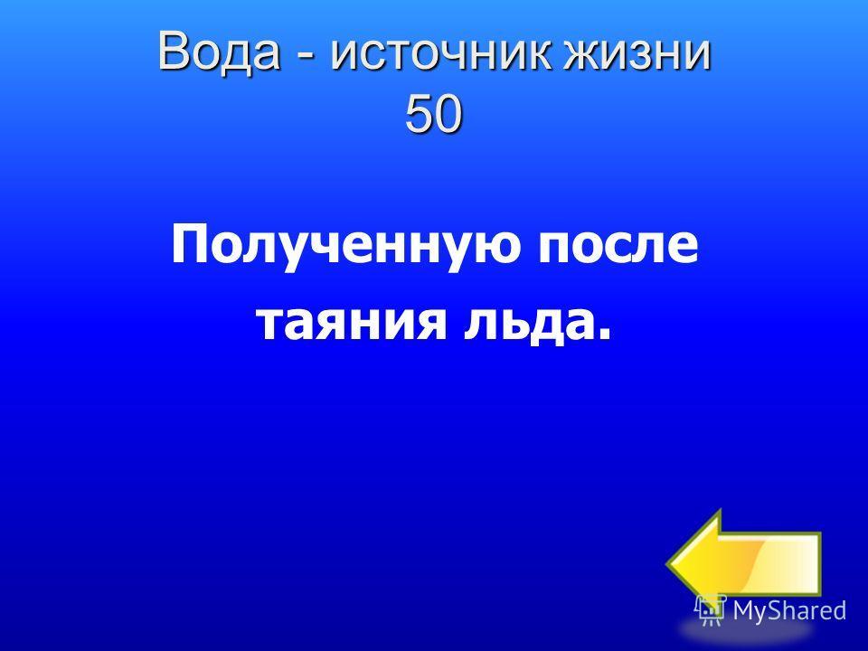 Вода - источник жизни 50 Полученную после таяния льда.