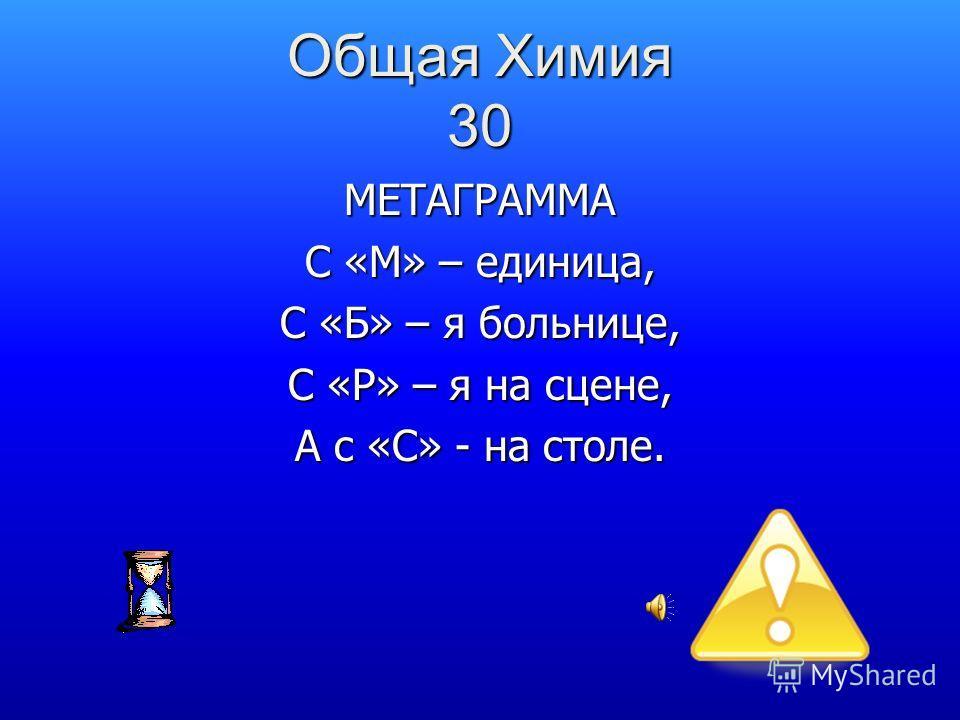 Общая Химия 30 МЕТАГРАММА С «М» – единица, С «Б» – я больнице, С «Р» – я на сцене, А с «С» - на столе.