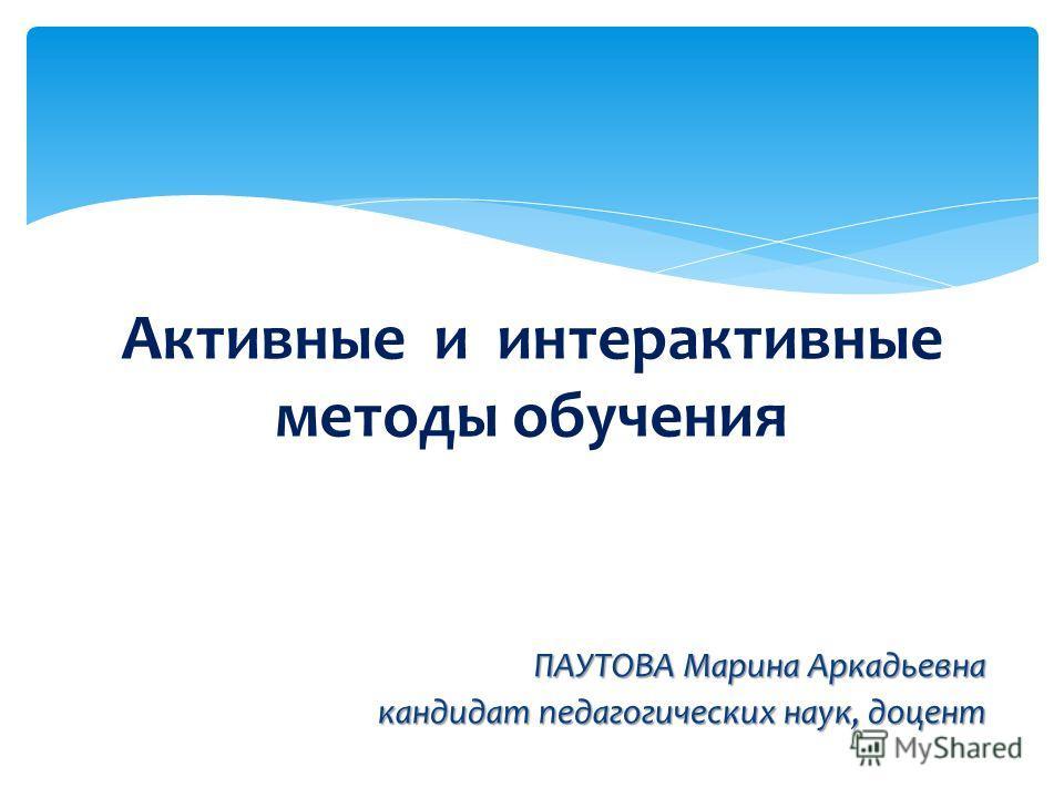 ПАУТОВА Марина Аркадьевна кандидат педагогических наук, доцент Активные и интерактивные методы обучения