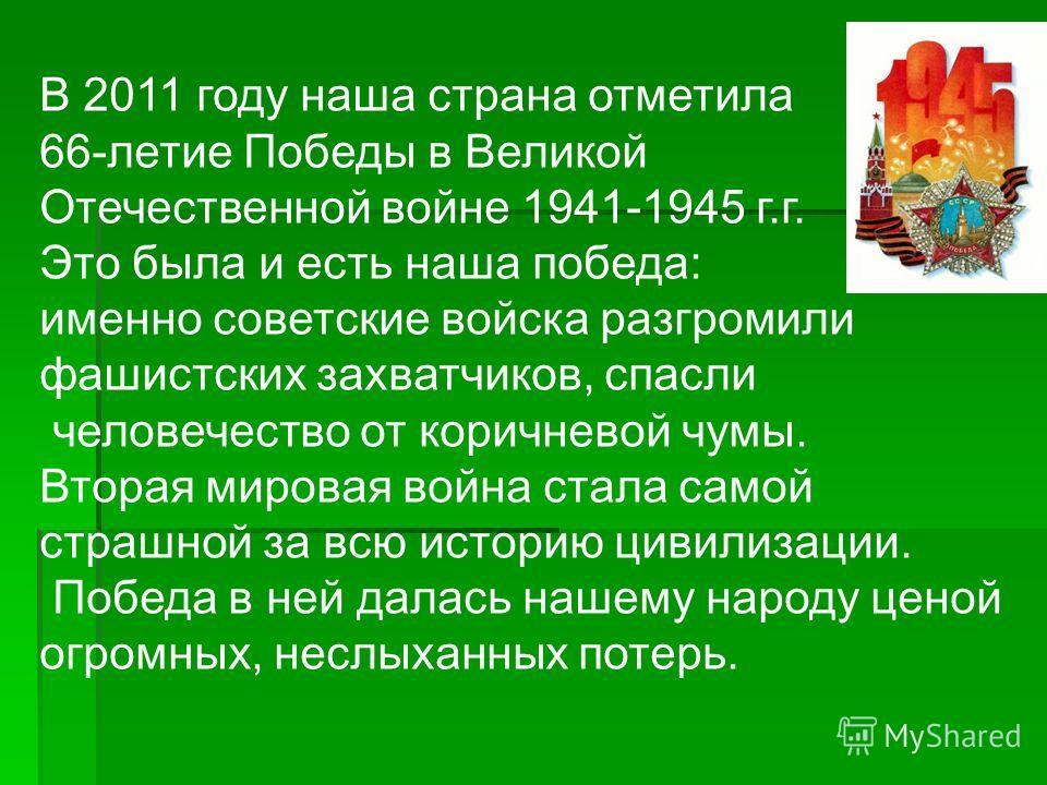 В 2011 году наша страна отметила 66-летие Победы в Великой Отечественной войне 1941-1945 г.г. Это была и есть наша победа: именно советские войска разгромили фашистских захватчиков, спасли человечество от коричневой чумы. Вторая мировая война стала с