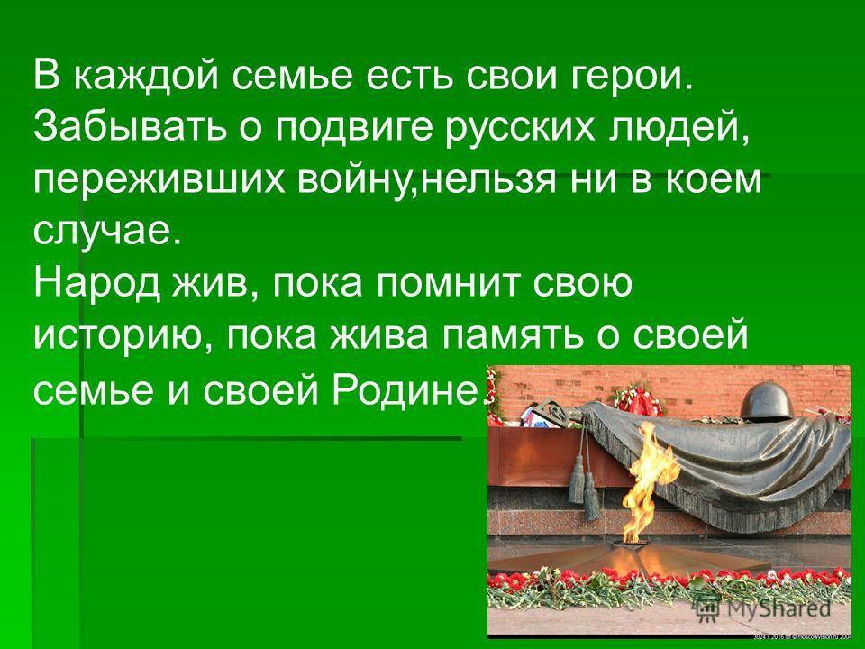 В каждой семье есть свои герои. Забывать о подвиге русских людей, переживших войну,нельзя ни в коем случае. Народ жив, пока помнит свою историю, пока жива память о своей семье и своей Родине.