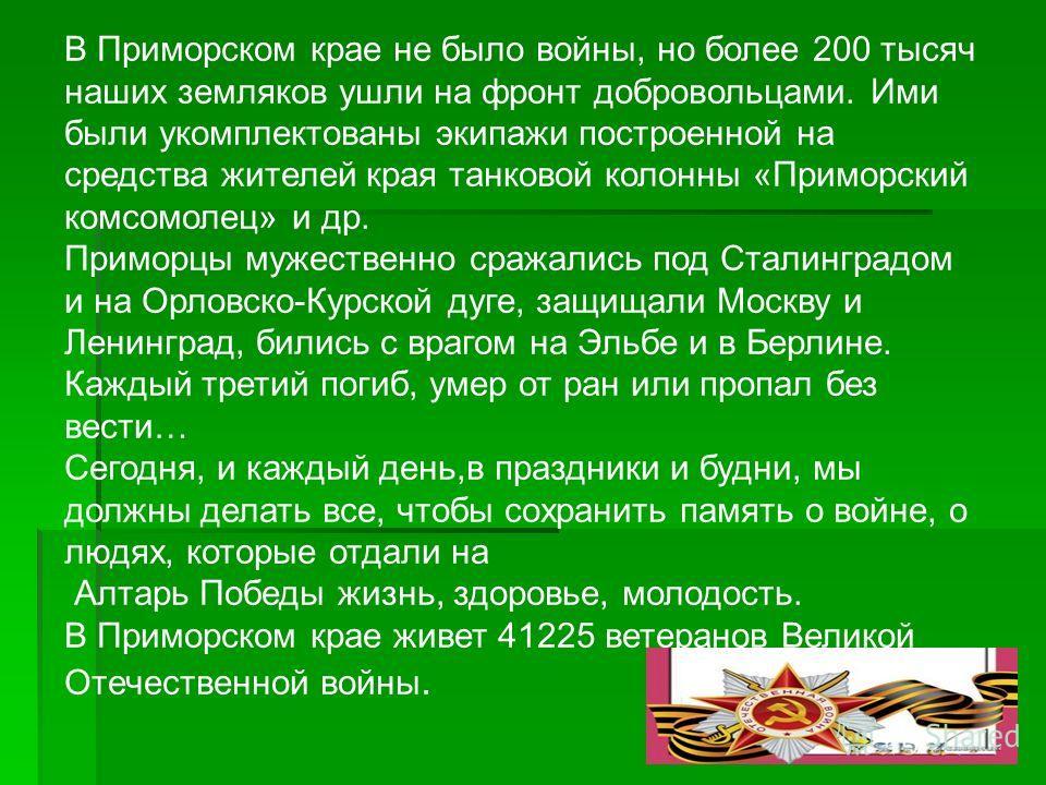 В Приморском крае не было войны, но более 200 тысяч наших земляков ушли на фронт добровольцами. Ими были укомплектованы экипажи построенной на средства жителей края танковой колонны «Приморский комсомолец» и др. Приморцы мужественно сражались под Ста