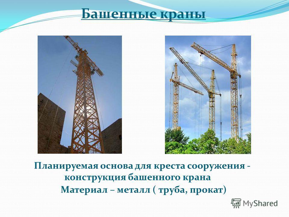 Башенные краны Планируемая основа для креста сооружения - конструкция башенного крана Материал – металл ( труба, прокат)
